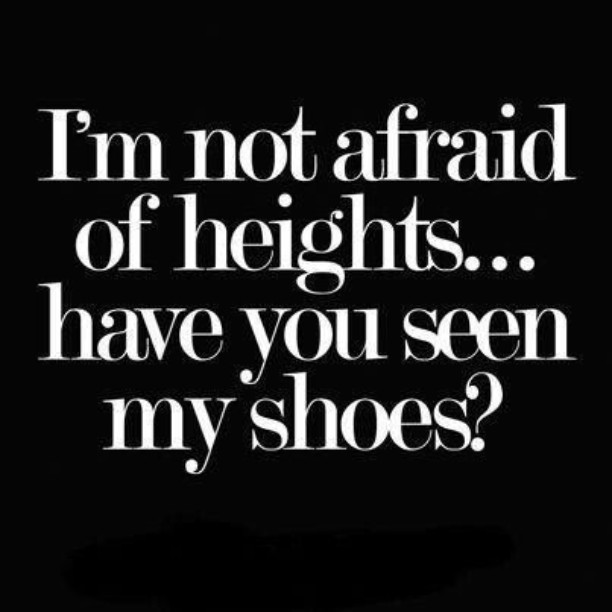 I'm not afraid of heights... have you seen my shoes?