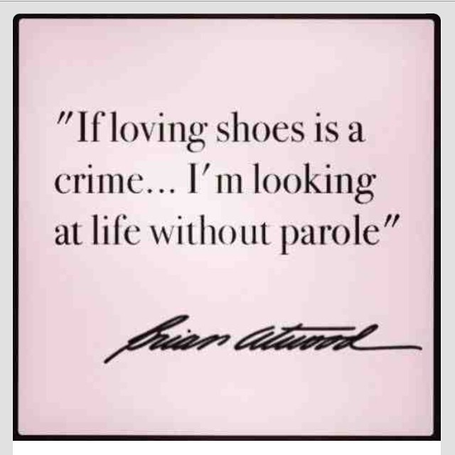 If loving shoes is a crime... I'm looking at life without parole.