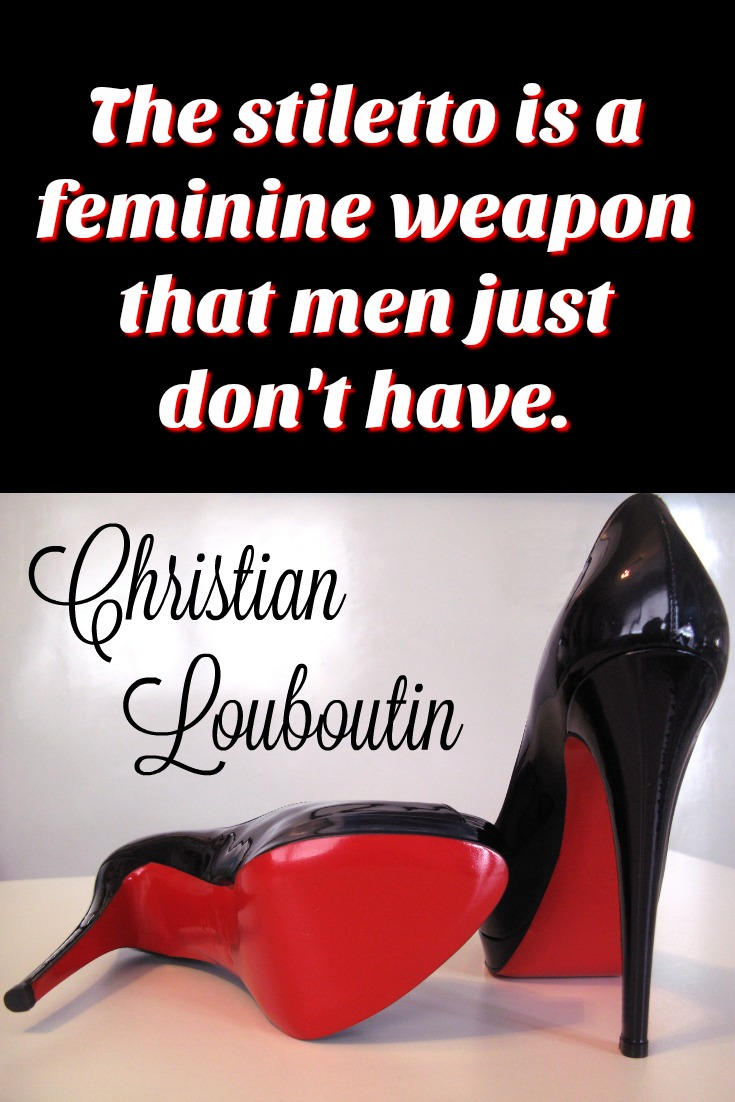 The stiletto is a feminine weapon that men just don't have. - Christian Louboutin